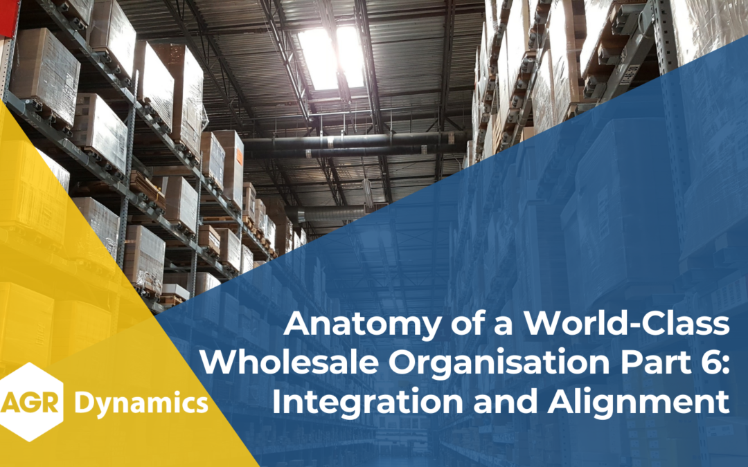 Key Areas of Focus for World-Class Wholesale Organisations, Part 6 – Integration and Alignment